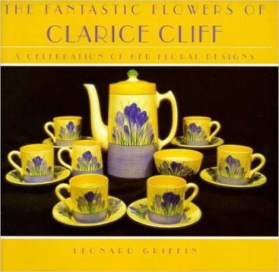 The Fantastic Flowers of Clarice Cliff: A Celebration of her Floral Designs